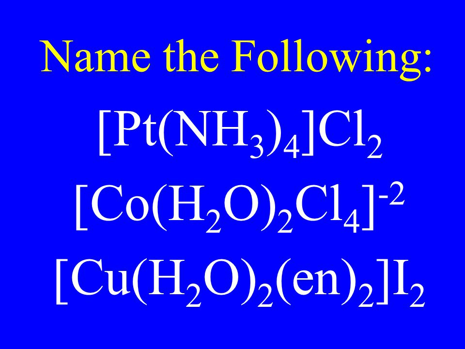 Name the Following: [Pt(NH3)4]Cl2 [Co(H2O)2Cl4]-2 [Cu(H2O)2(en)2]I2